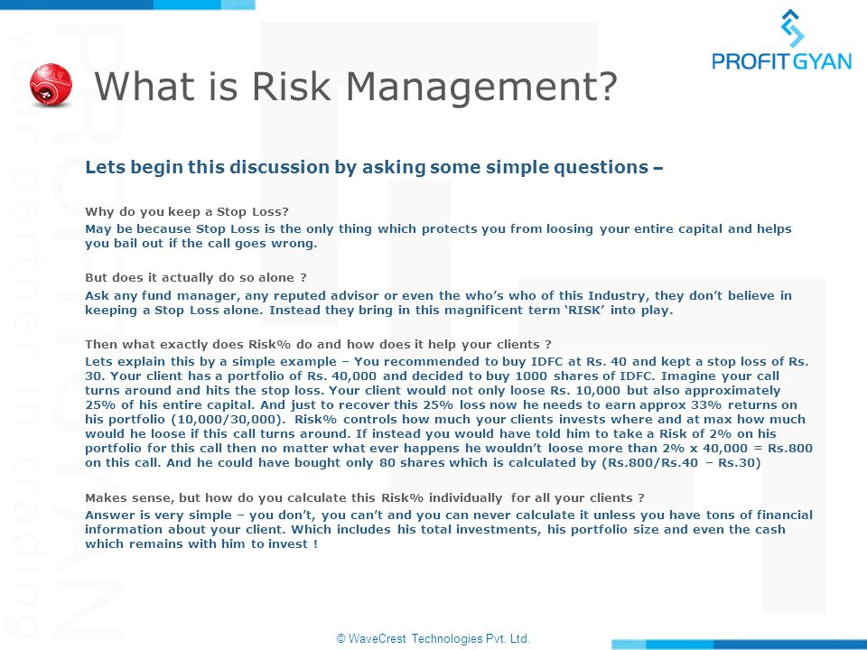 © WaveCrest Technologies Pvt. Ltd. What is Risk Management? Lets begin this discussion by asking some simple questions – Why do you keep a Stop Loss?