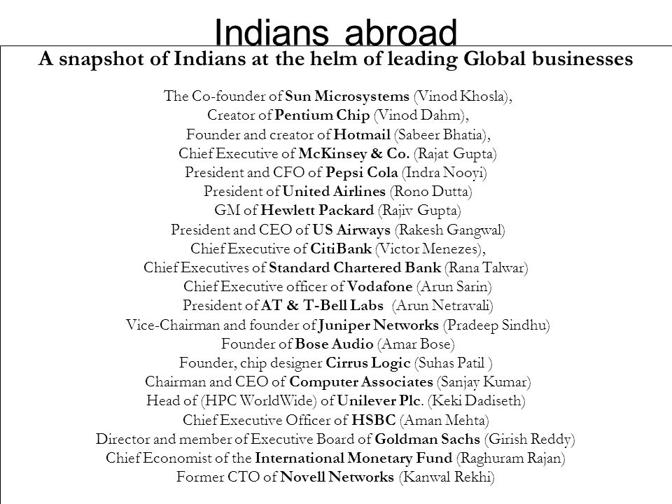 Indians abroad A snapshot of Indians at the helm of leading Global businesses The Co-founder of Sun Microsystems (Vinod Khosla), Creator of Pentium Chip (Vinod Dahm), Founder and creator of Hotmail (Sabeer Bhatia), Chief Executive of McKinsey & Co.