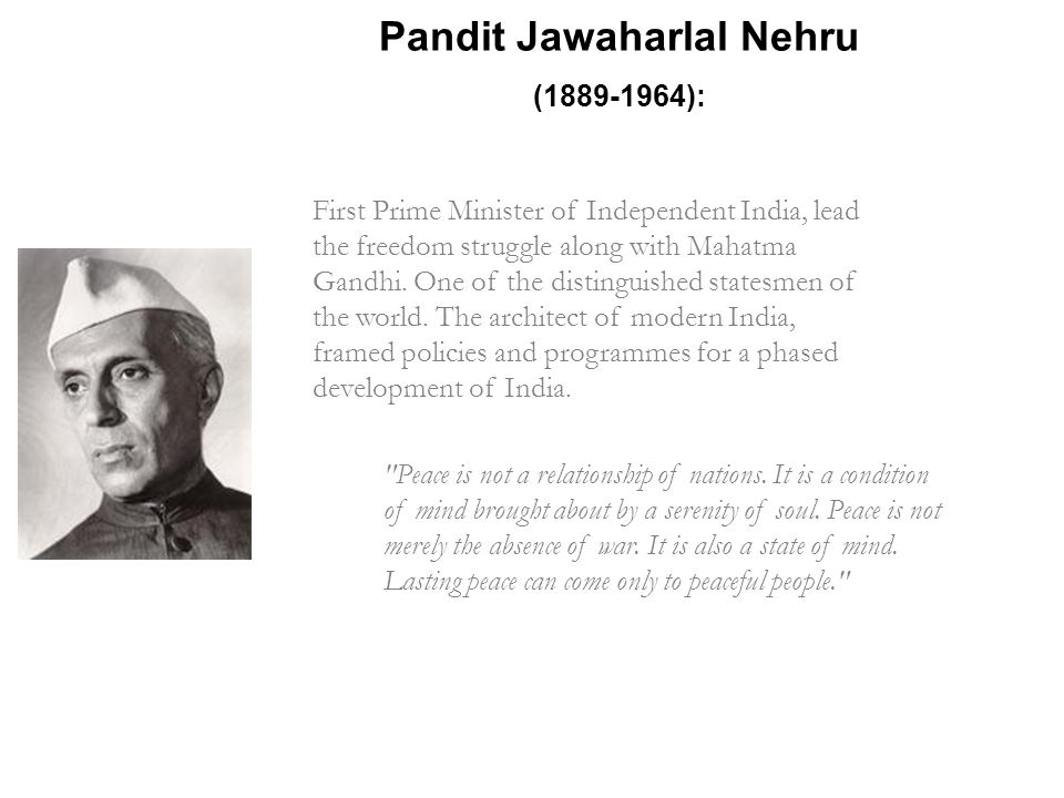 Pandit Jawaharlal Nehru (1889-1964): Peace is not a relationship of nations.