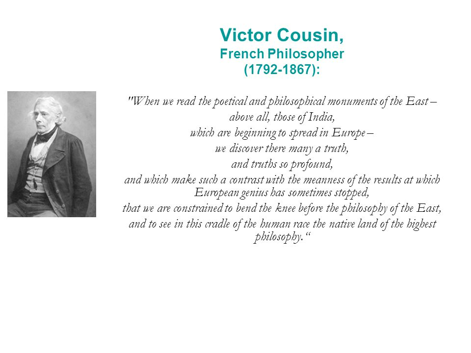Victor Cousin, French Philosopher (1792-1867): When we read the poetical and philosophical monuments of the East – above all, those of India, which are beginning to spread in Europe – we discover there many a truth, and truths so profound, and which make such a contrast with the meanness of the results at which European genius has sometimes stopped, that we are constrained to bend the knee before the philosophy of the East, and to see in this cradle of the human race the native land of the highest philosophy.