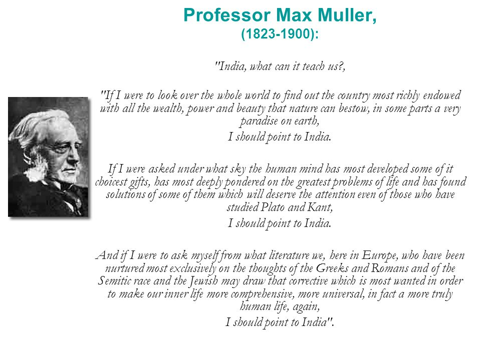 Professor Max Muller, (1823-1900): India, what can it teach us , If I were to look over the whole world to find out the country most richly endowed with all the wealth, power and beauty that nature can bestow, in some parts a very paradise on earth, I should point to India.