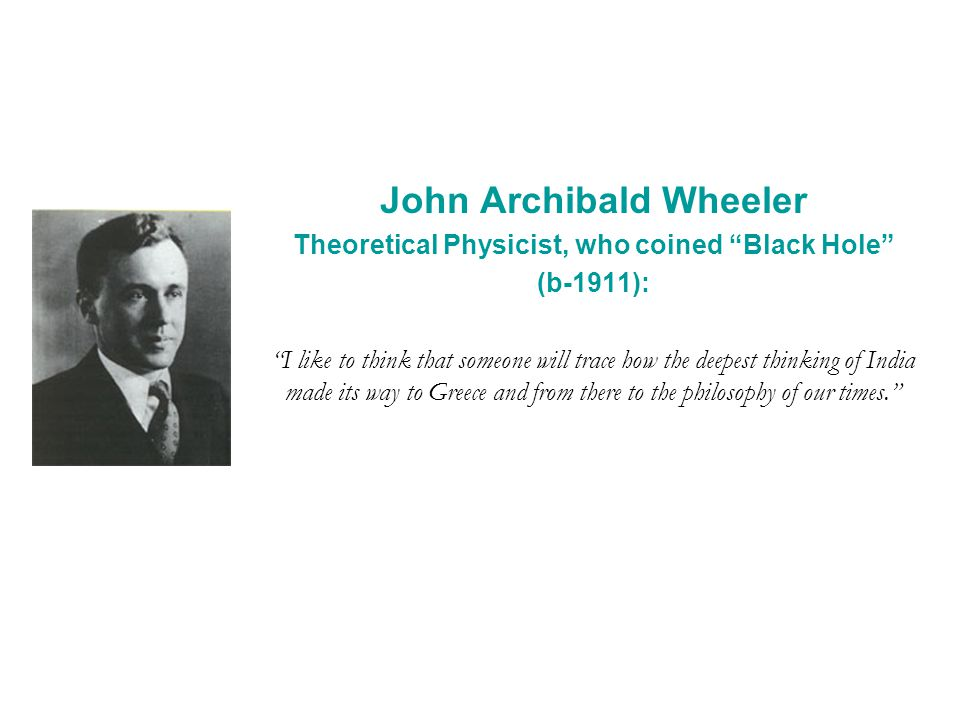 John Archibald Wheeler Theoretical Physicist, who coined Black Hole (b-1911): I like to think that someone will trace how the deepest thinking of India made its way to Greece and from there to the philosophy of our times.