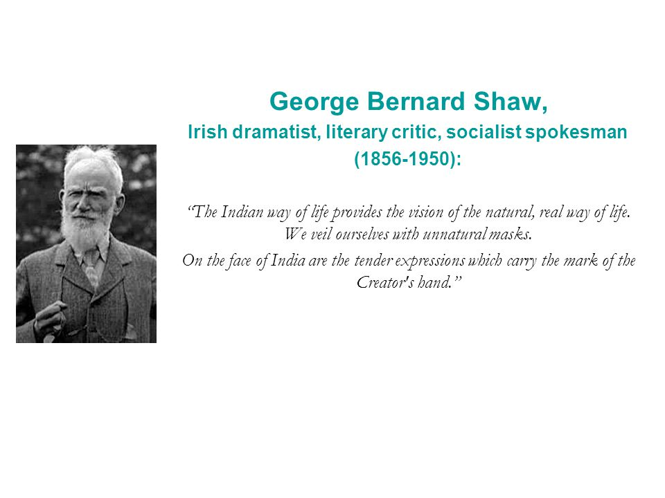 George Bernard Shaw, Irish dramatist, literary critic, socialist spokesman (1856-1950): The Indian way of life provides the vision of the natural, real way of life.