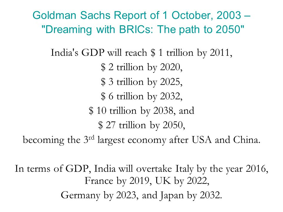 Goldman Sachs Report of 1 October, 2003 – Dreaming with BRICs: The path to 2050 India s GDP will reach $ 1 trillion by 2011, $ 2 trillion by 2020, $ 3 trillion by 2025, $ 6 trillion by 2032, $ 10 trillion by 2038, and $ 27 trillion by 2050, becoming the 3 rd largest economy after USA and China.