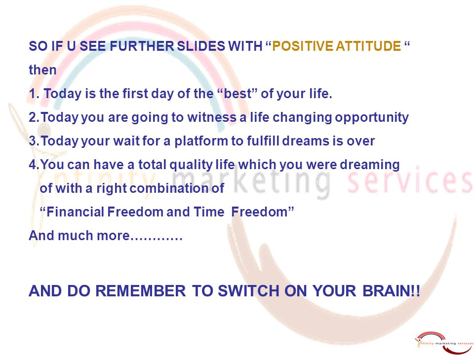 "SO IF U SEE FURTHER SLIDES WITH ""POSITIVE ATTITUDE "" then 1. Today is the first day of the ""best"" of your life. 2.Today you are going to witness a lif"