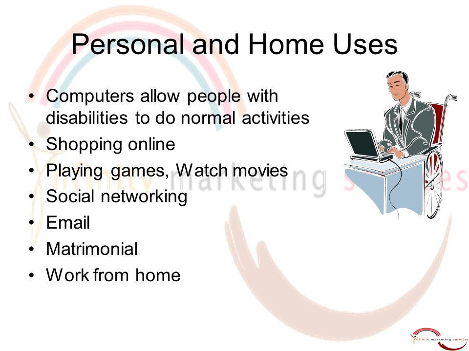 Personal and Home Uses Computers allow people with disabilities to do normal activities Shopping online Playing games, Watch movies Social networking
