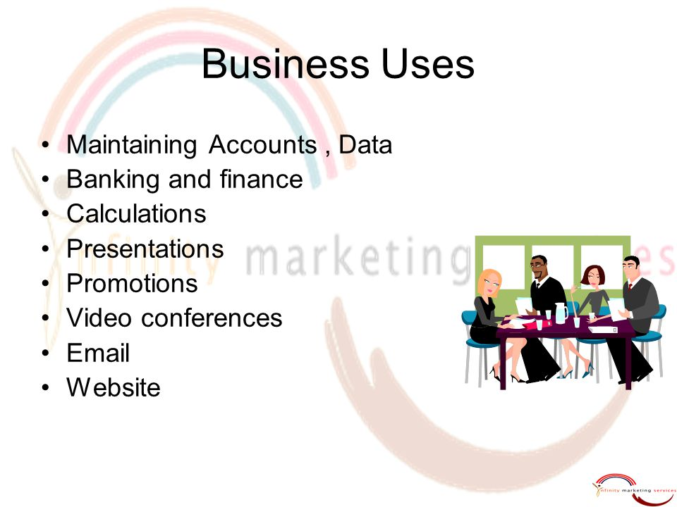Business Uses Maintaining Accounts, Data Banking and finance Calculations Presentations Promotions Video conferences Email Website