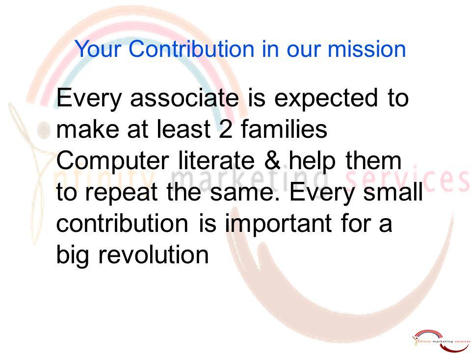 Your Contribution in our mission Every associate is expected to make at least 2 families Computer literate & help them to repeat the same. Every small
