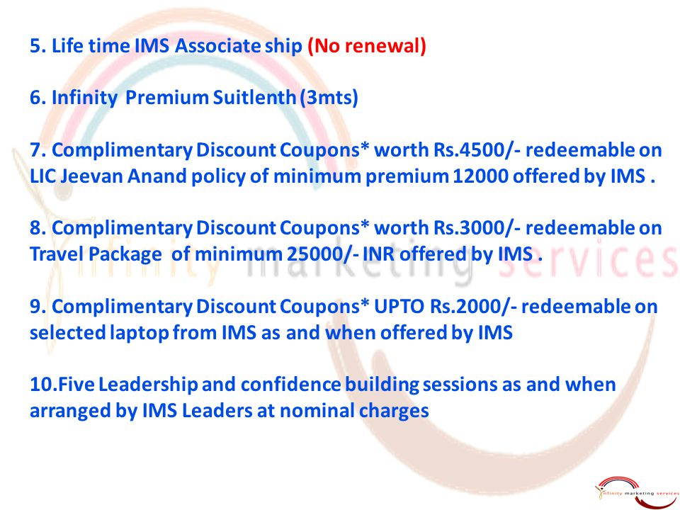 5. Life time IMS Associate ship (No renewal) 6. Infinity Premium Suitlenth (3mts) 7. Complimentary Discount Coupons* worth Rs.4500/- redeemable on LIC