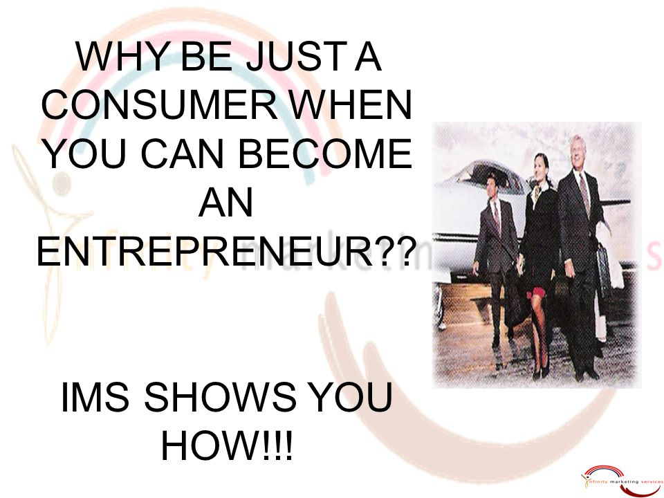 WHY BE JUST A CONSUMER WHEN YOU CAN BECOME AN ENTREPRENEUR?? IMS SHOWS YOU HOW!!!