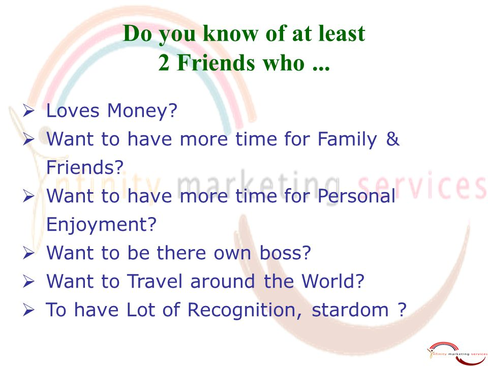 Do you know of at least 2 Friends who...  Loves Money?  Want to have more time for Family & Friends?  Want to have more time for Personal Enjoyment