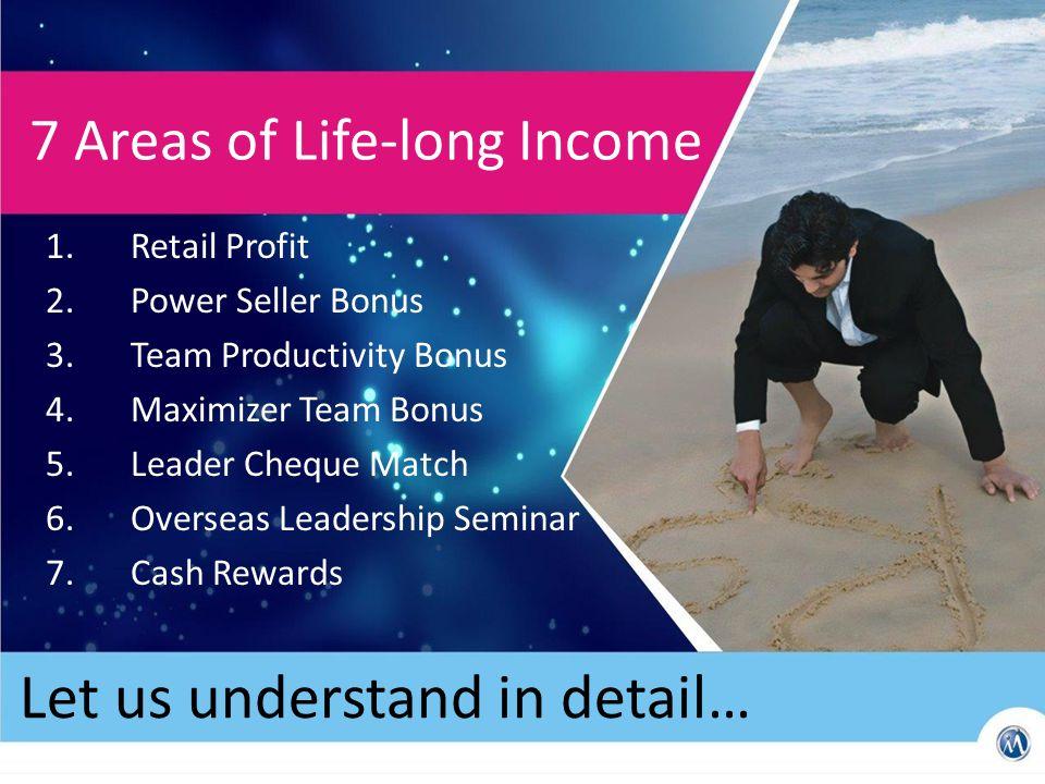Let us understand in detail… 7 Areas of Life-long Income 1.Retail Profit 2.Power Seller Bonus 3.Team Productivity Bonus 4.Maximizer Team Bonus 5.Leader Cheque Match 6.Overseas Leadership Seminar 7.Cash Rewards
