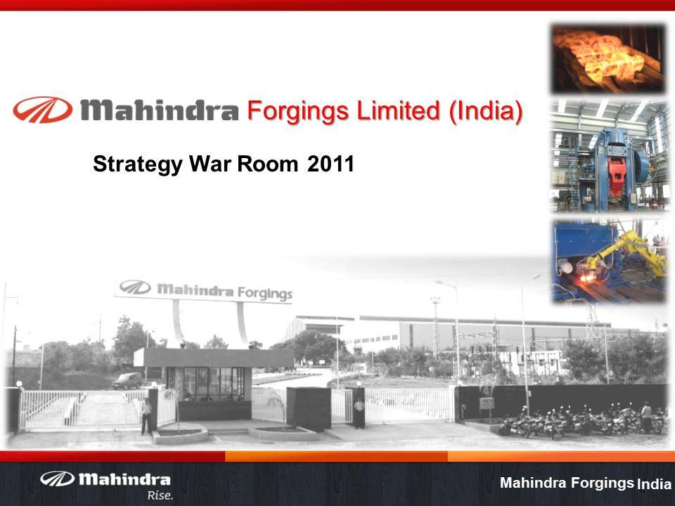 Mahindra Forgings Forgings Limited (India) Strategy War Room 2011 24 November 2011 Version India