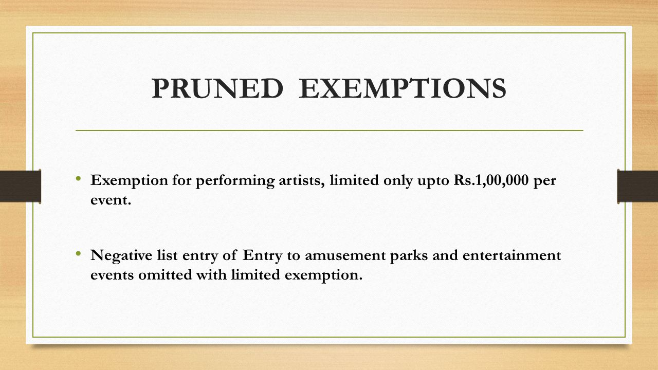 PRUNED EXEMPTIONS Exemption for performing artists, limited only upto Rs.1,00,000 per event. Negative list entry of Entry to amusement parks and enter