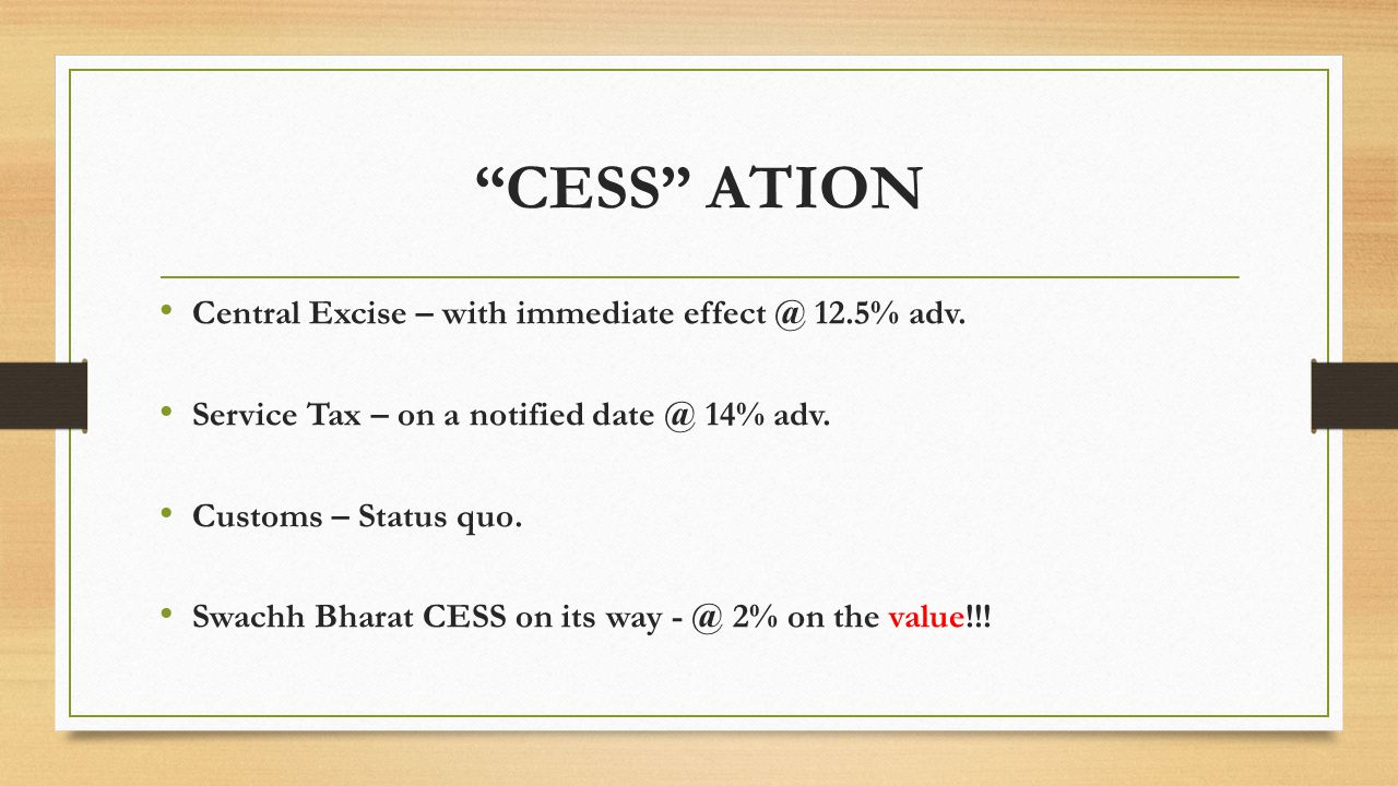 """""""CESS"""" ATION Central Excise – with immediate effect @ 12.5% adv. Service Tax – on a notified date @ 14% adv. Customs – Status quo. Swachh Bharat CESS"""