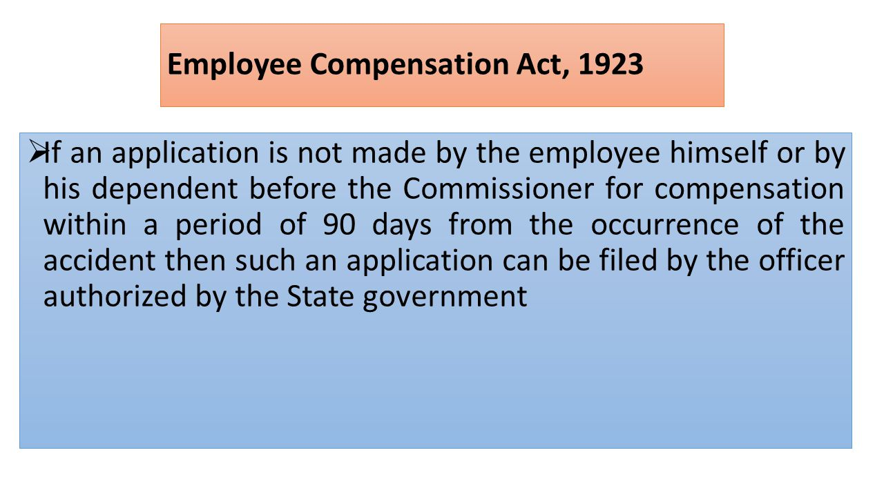 Employee Compensation Act, 1923  If an application is not made by the employee himself or by his dependent before the Commissioner for compensation within a period of 90 days from the occurrence of the accident then such an application can be filed by the officer authorized by the State government