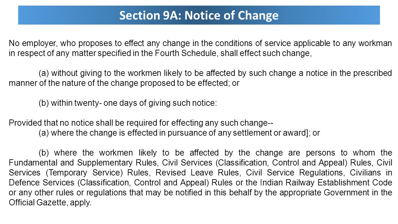 Section 9A: Notice of Change No employer, who proposes to effect any change in the conditions of service applicable to any workman in respect of any matter specified in the Fourth Schedule, shall effect such change, (a) without giving to the workmen likely to be affected by such change a notice in the prescribed manner of the nature of the change proposed to be effected; or (b) within twenty- one days of giving such notice: Provided that no notice shall be required for effecting any such change-- (a) where the change is effected in pursuance of any settlement or award]; or (b) where the workmen likely to be affected by the change are persons to whom the Fundamental and Supplementary Rules, Civil Services (Classification, Control and Appeal) Rules, Civil Services (Temporary Service) Rules, Revised Leave Rules, Civil Service Regulations, Civilians in Defence Services (Classification, Control and Appeal) Rules or the Indian Railway Establishment Code or any other rules or regulations that may be notified in this behalf by the appropriate Government in the Official Gazette, apply.