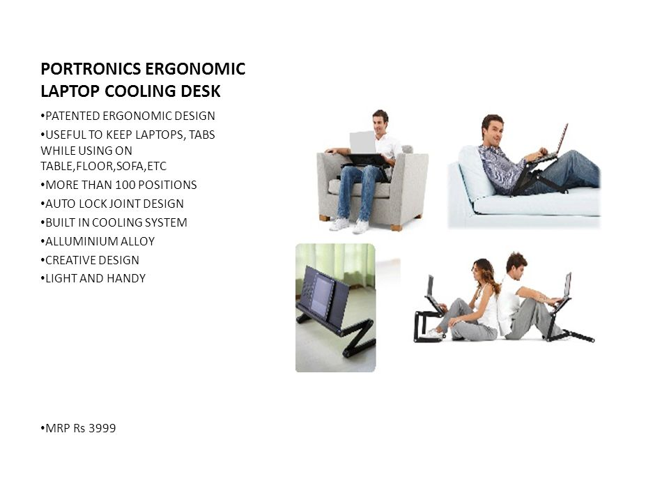 PORTRONICS ERGONOMIC LAPTOP COOLING DESK PATENTED ERGONOMIC DESIGN USEFUL TO KEEP LAPTOPS, TABS WHILE USING ON TABLE,FLOOR,SOFA,ETC MORE THAN 100 POSITIONS AUTO LOCK JOINT DESIGN BUILT IN COOLING SYSTEM ALLUMINIUM ALLOY CREATIVE DESIGN LIGHT AND HANDY MRP Rs 3999