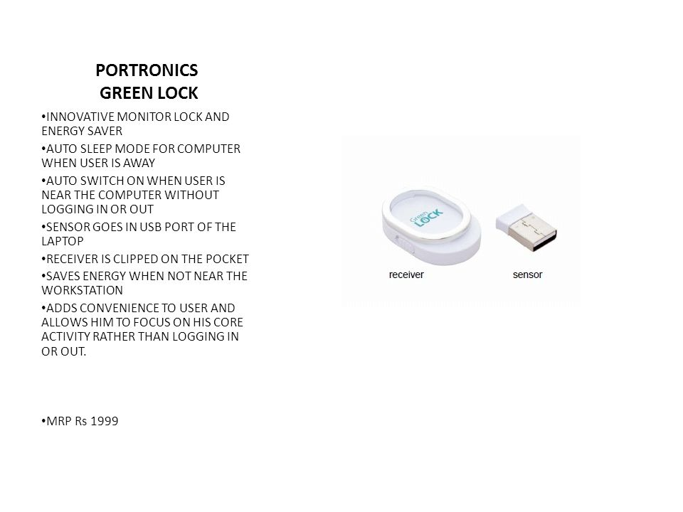 PORTRONICS GREEN LOCK INNOVATIVE MONITOR LOCK AND ENERGY SAVER AUTO SLEEP MODE FOR COMPUTER WHEN USER IS AWAY AUTO SWITCH ON WHEN USER IS NEAR THE COMPUTER WITHOUT LOGGING IN OR OUT SENSOR GOES IN USB PORT OF THE LAPTOP RECEIVER IS CLIPPED ON THE POCKET SAVES ENERGY WHEN NOT NEAR THE WORKSTATION ADDS CONVENIENCE TO USER AND ALLOWS HIM TO FOCUS ON HIS CORE ACTIVITY RATHER THAN LOGGING IN OR OUT.