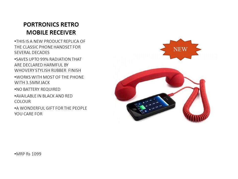 PORTRONICS RETRO MOBILE RECEIVER THIS IS A NEW PRODUCT REPLICA OF THE CLASSIC PHONE HANDSET FOR SEVERAL DECADES SAVES UPTO 99% RADIATION THAT ARE DECLARED HARMFUL BY WHOVERY STYLISH RUBBER FINISH WORKS WITH MOST OF THE PHONE WITH 3.5MM JACK NO BATTERY REQUIRED AVAILABLE IN BLACK AND RED COLOUR A WONDERFUL GIFT FOR THE PEOPLE YOU CARE FOR MRP Rs 1099