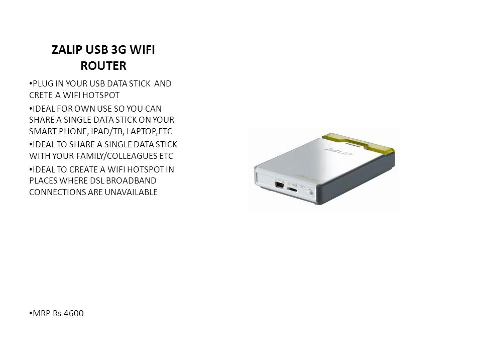 ZALIP USB 3G WIFI ROUTER PLUG IN YOUR USB DATA STICK AND CRETE A WIFI HOTSPOT IDEAL FOR OWN USE SO YOU CAN SHARE A SINGLE DATA STICK ON YOUR SMART PHONE, IPAD/TB, LAPTOP,ETC IDEAL TO SHARE A SINGLE DATA STICK WITH YOUR FAMILY/COLLEAGUES ETC IDEAL TO CREATE A WIFI HOTSPOT IN PLACES WHERE DSL BROADBAND CONNECTIONS ARE UNAVAILABLE MRP Rs 4600