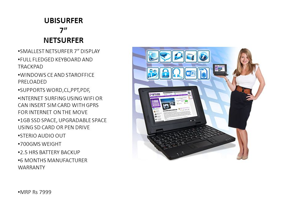 UBISURFER 7 NETSURFER SMALLEST NETSURFER 7 DISPLAY FULL FLEDGED KEYBOARD AND TRACKPAD WINDOWS CE AND STAROFFICE PRELOADED SUPPORTS WORD,CL,PPT,PDF, INTERNET SURFING USING WIFI OR CAN INSERT SIM CARD WITH GPRS FOR INTERNET ON THE MOVE 1GB SSD SPACE, UPGRADABLE SPACE USING SD CARD OR PEN DRIVE STERIO AUDIO OUT 700GMS WEIGHT 2.5 HRS BATTERY BACKUP 6 MONTHS MANUFACTURER WARRANTY MRP Rs 7999