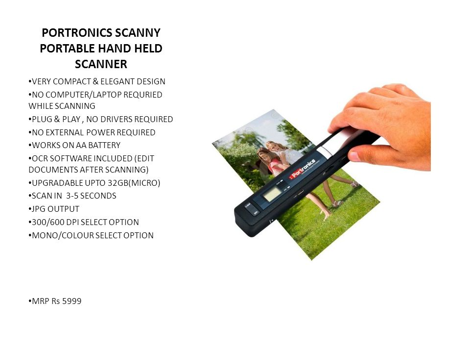 PORTRONICS SCANNY PORTABLE HAND HELD SCANNER VERY COMPACT & ELEGANT DESIGN NO COMPUTER/LAPTOP REQURIED WHILE SCANNING PLUG & PLAY, NO DRIVERS REQUIRED NO EXTERNAL POWER REQUIRED WORKS ON AA BATTERY OCR SOFTWARE INCLUDED (EDIT DOCUMENTS AFTER SCANNING) UPGRADABLE UPTO 32GB(MICRO) SCAN IN 3-5 SECONDS JPG OUTPUT 300/600 DPI SELECT OPTION MONO/COLOUR SELECT OPTION MRP Rs 5999