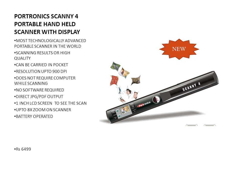 PORTRONICS SCANNY 4 PORTABLE HAND HELD SCANNER WITH DISPLAY MOST TECHNOLOGICALLY ADVANCED PORTABLE SCANNER IN THE WORLD SCANNING RESULTS OR HIGH QUALITY CAN BE CARRIED IN POCKET RESOLUTION UPTO 900 DPI DOES NOT REQUIRE COMPUTER WHILE SCANNING NO SOFTWARE REQUIRED DIRECT JPG/PDF OUTPUT 1 INCH LCD SCREEN TO SEE THE SCAN UPTO 8X ZOOM ON SCANNER BATTERY OPERATED Rs 6499
