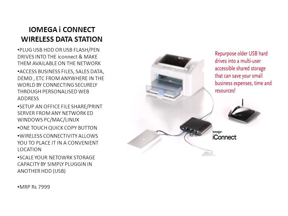 IOMEGA i CONNECT WIRELESS DATA STATION PLUG USB HDD OR USB FLASH/PEN DRIVES INTO THE iconnect & MAKE THEM AVAILABLE ON THE NETWORK ACCESS BUSINESS FILES, SALES DATA, DEMO, ETC FROM ANYWHERE IN THE WORLD BY CONNECTING SECURELY THROUGH PERSONALISED WEB ADDRESS SETUP AN OFFICE FILE SHARE/PRINT SERVER FROM ANY NETWORK ED WINDOWS PC/MAC/LINUX ONE TOUCH QUICK COPY BUTTON WIRELESS CONNECTIVITY ALLOWS YOU TO PLACE IT IN A CONVENIENT LOCATION SCALE YOUR NETOWRK STORAGE CAPACITY BY SIMPLY PLUGGIN IN ANOTHER HDD (USB) MRP Rs 7999