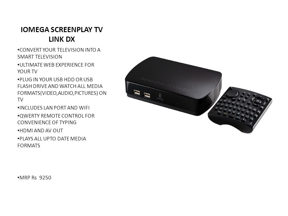 IOMEGA SCREENPLAY TV LINK DX CONVERT YOUR TELEVISION INTO A SMART TELEVISION ULTIMATE WEB EXPERIENCE FOR YOUR TV PLUG IN YOUR USB HDD OR USB FLASH DRIVE AND WATCH ALL MEDIA FORMATS(VIDEO,AUDIO,PICTURES) ON TV INCLUDES LAN PORT AND WIFI QWERTY REMOTE CONTROL FOR CONVENIENCE OF TYPING HDMI AND AV OUT PLAYS ALL UPTO DATE MEDIA FORMATS MRP Rs 9250