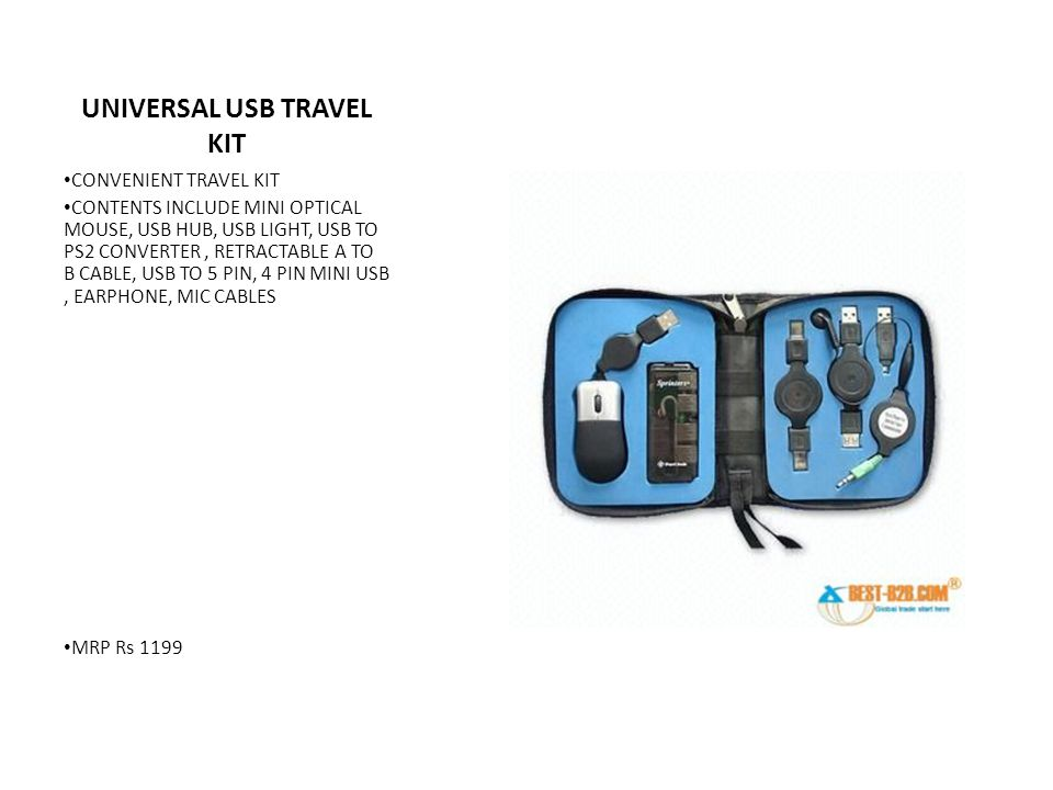 UNIVERSAL USB TRAVEL KIT CONVENIENT TRAVEL KIT CONTENTS INCLUDE MINI OPTICAL MOUSE, USB HUB, USB LIGHT, USB TO PS2 CONVERTER, RETRACTABLE A TO B CABLE, USB TO 5 PIN, 4 PIN MINI USB, EARPHONE, MIC CABLES MRP Rs 1199