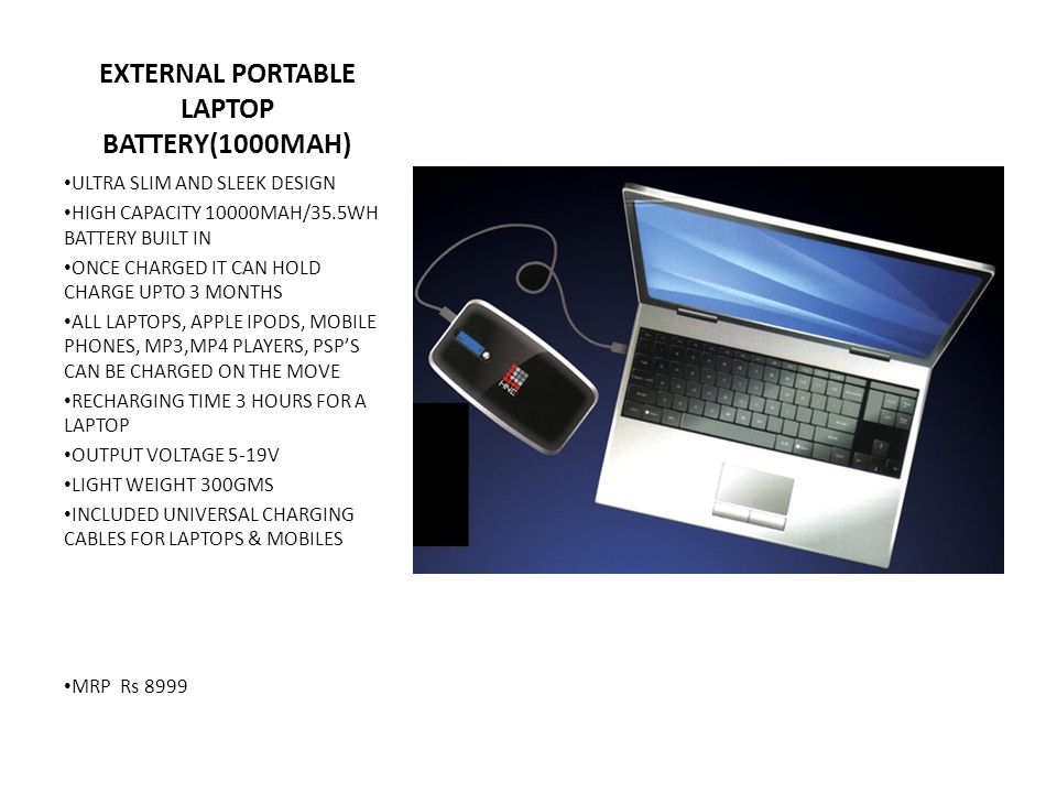 EXTERNAL PORTABLE LAPTOP BATTERY(1000MAH) ULTRA SLIM AND SLEEK DESIGN HIGH CAPACITY 10000MAH/35.5WH BATTERY BUILT IN ONCE CHARGED IT CAN HOLD CHARGE UPTO 3 MONTHS ALL LAPTOPS, APPLE IPODS, MOBILE PHONES, MP3,MP4 PLAYERS, PSP'S CAN BE CHARGED ON THE MOVE RECHARGING TIME 3 HOURS FOR A LAPTOP OUTPUT VOLTAGE 5-19V LIGHT WEIGHT 300GMS INCLUDED UNIVERSAL CHARGING CABLES FOR LAPTOPS & MOBILES MRP Rs 8999