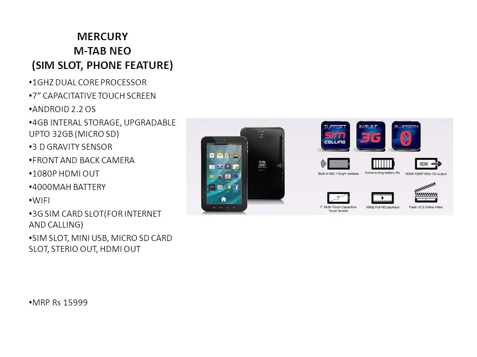 MERCURY M-TAB NEO (SIM SLOT, PHONE FEATURE) 1GHZ DUAL CORE PROCESSOR 7 CAPACITATIVE TOUCH SCREEN ANDROID 2.2 OS 4GB INTERAL STORAGE, UPGRADABLE UPTO 32GB (MICRO SD) 3 D GRAVITY SENSOR FRONT AND BACK CAMERA 1080P HDMI OUT 4000MAH BATTERY WIFI 3G SIM CARD SLOT(FOR INTERNET AND CALLING) SIM SLOT, MINI USB, MICRO SD CARD SLOT, STERIO OUT, HDMI OUT MRP Rs 15999