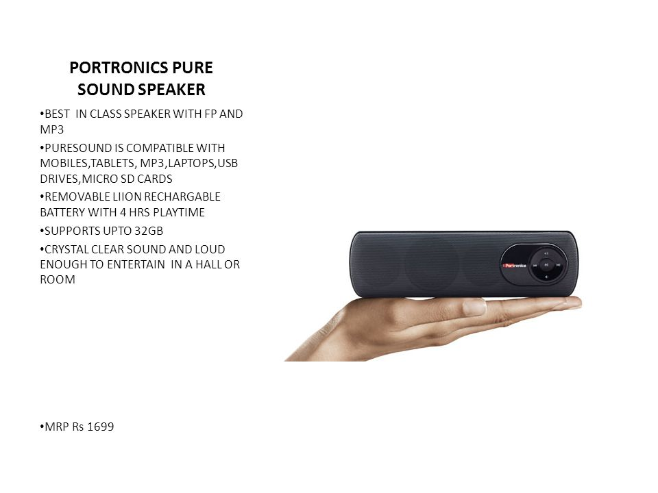 PORTRONICS PORTABLE SOUND BOX SPEAKER VERY ELEGENT AND BEAUTIFUL DESIGN POWERFUL 4WT RMS OUTPUT USB CHARGABLE REMOVABLE RECHARGABLE BATTERY 5-6 HRS BACKUP DIGITAL DISPLAY BUILT IN FM TUNER MICRO SD SLOT USB SLOT PLAY MUSIC DIRECTLY FROM MEMORY OR USB DRIVE STERIO IN AND OUT MRP Rs 1999