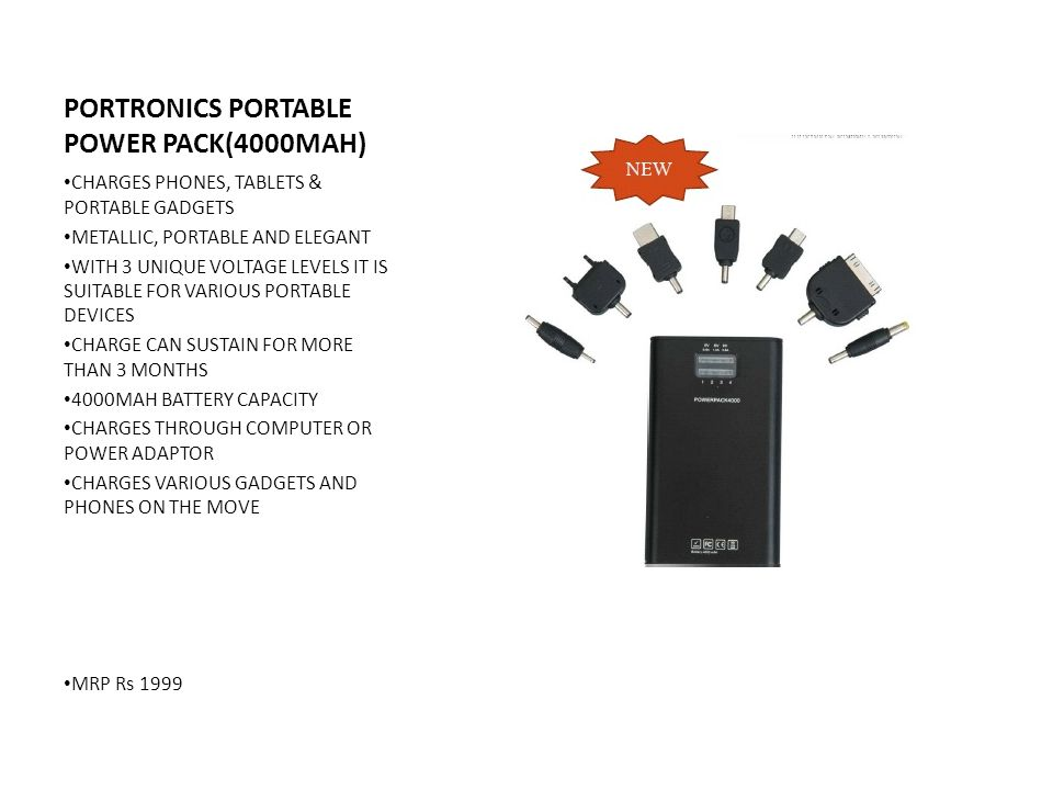 PORTRONICS PORTABLE POWER PACK(4000MAH) CHARGES PHONES, TABLETS & PORTABLE GADGETS METALLIC, PORTABLE AND ELEGANT WITH 3 UNIQUE VOLTAGE LEVELS IT IS SUITABLE FOR VARIOUS PORTABLE DEVICES CHARGE CAN SUSTAIN FOR MORE THAN 3 MONTHS 4000MAH BATTERY CAPACITY CHARGES THROUGH COMPUTER OR POWER ADAPTOR CHARGES VARIOUS GADGETS AND PHONES ON THE MOVE MRP Rs 1999