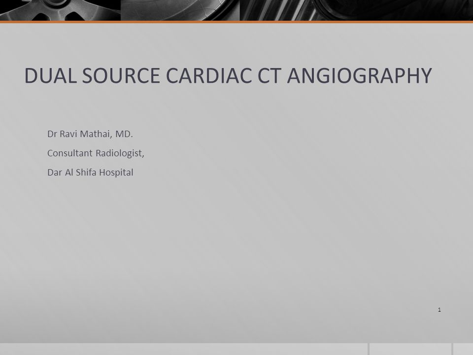DUAL SOURCE CARDIAC CT ANGIOGRAPHY Dr Ravi Mathai, MD.