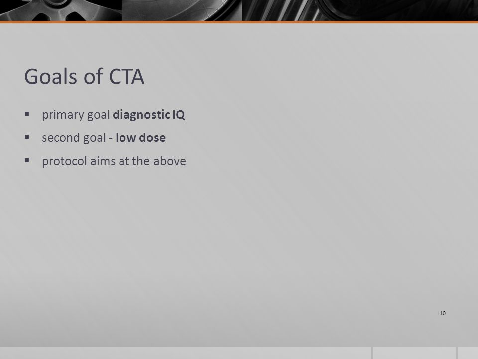 Goals of CTA  primary goal diagnostic IQ  second goal - low dose  protocol aims at the above 10