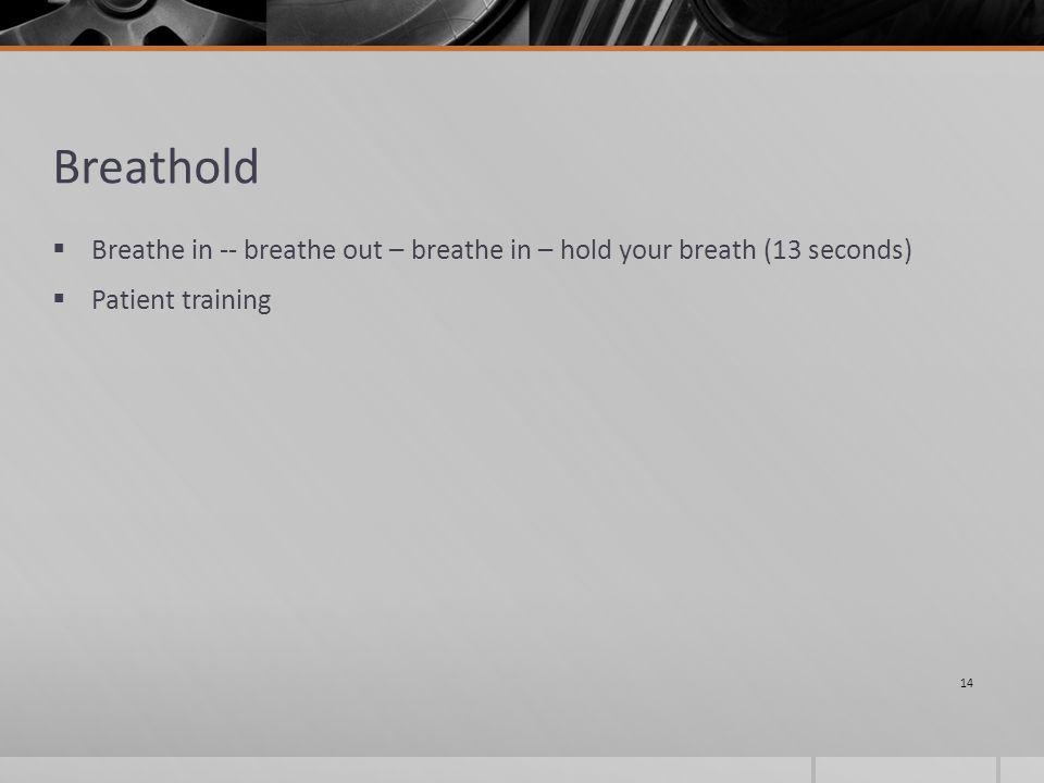 Breathold  Breathe in -- breathe out – breathe in – hold your breath (13 seconds)  Patient training 14