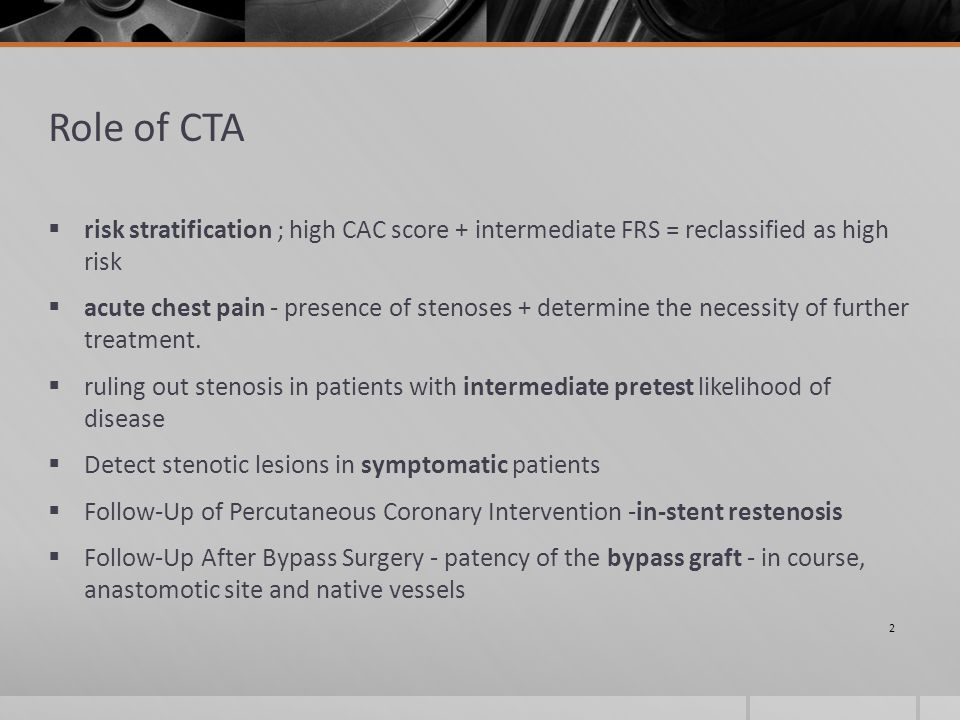 Role of CTA  risk stratification ; high CAC score + intermediate FRS = reclassified as high risk  acute chest pain - presence of stenoses + determine the necessity of further treatment.