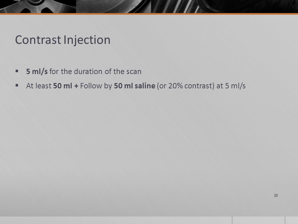 Contrast Injection  5 ml/s for the duration of the scan  At least 50 ml + Follow by 50 ml saline (or 20% contrast) at 5 ml/s 20