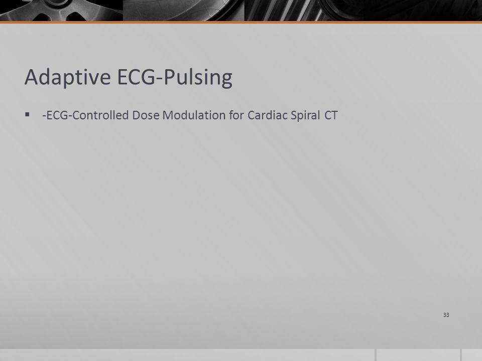 Adaptive ECG-Pulsing  -ECG-Controlled Dose Modulation for Cardiac Spiral CT 33