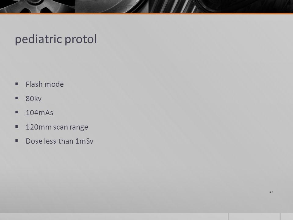pediatric protol  Flash mode  80kv  104mAs  120mm scan range  Dose less than 1mSv 47