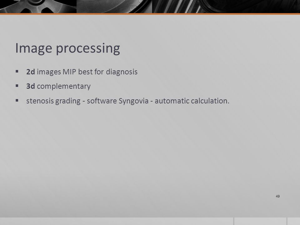 Image processing  2d images MIP best for diagnosis  3d complementary  stenosis grading - software Syngovia - automatic calculation.