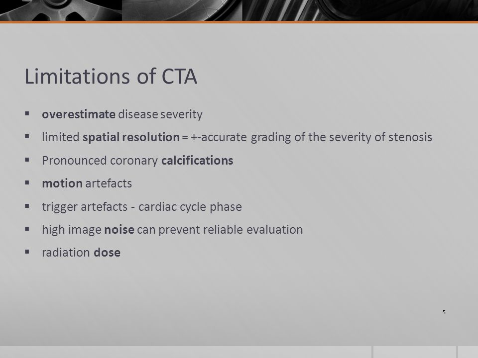 Limitations of CTA  overestimate disease severity  limited spatial resolution = +-accurate grading of the severity of stenosis  Pronounced coronary calcifications  motion artefacts  trigger artefacts - cardiac cycle phase  high image noise can prevent reliable evaluation  radiation dose 5