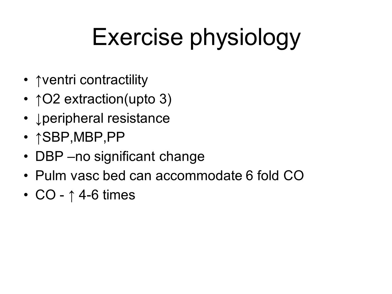 Exercise physiology ↑ventri contractility ↑O2 extraction(upto 3) ↓peripheral resistance ↑SBP,MBP,PP DBP –no significant change Pulm vasc bed can accom