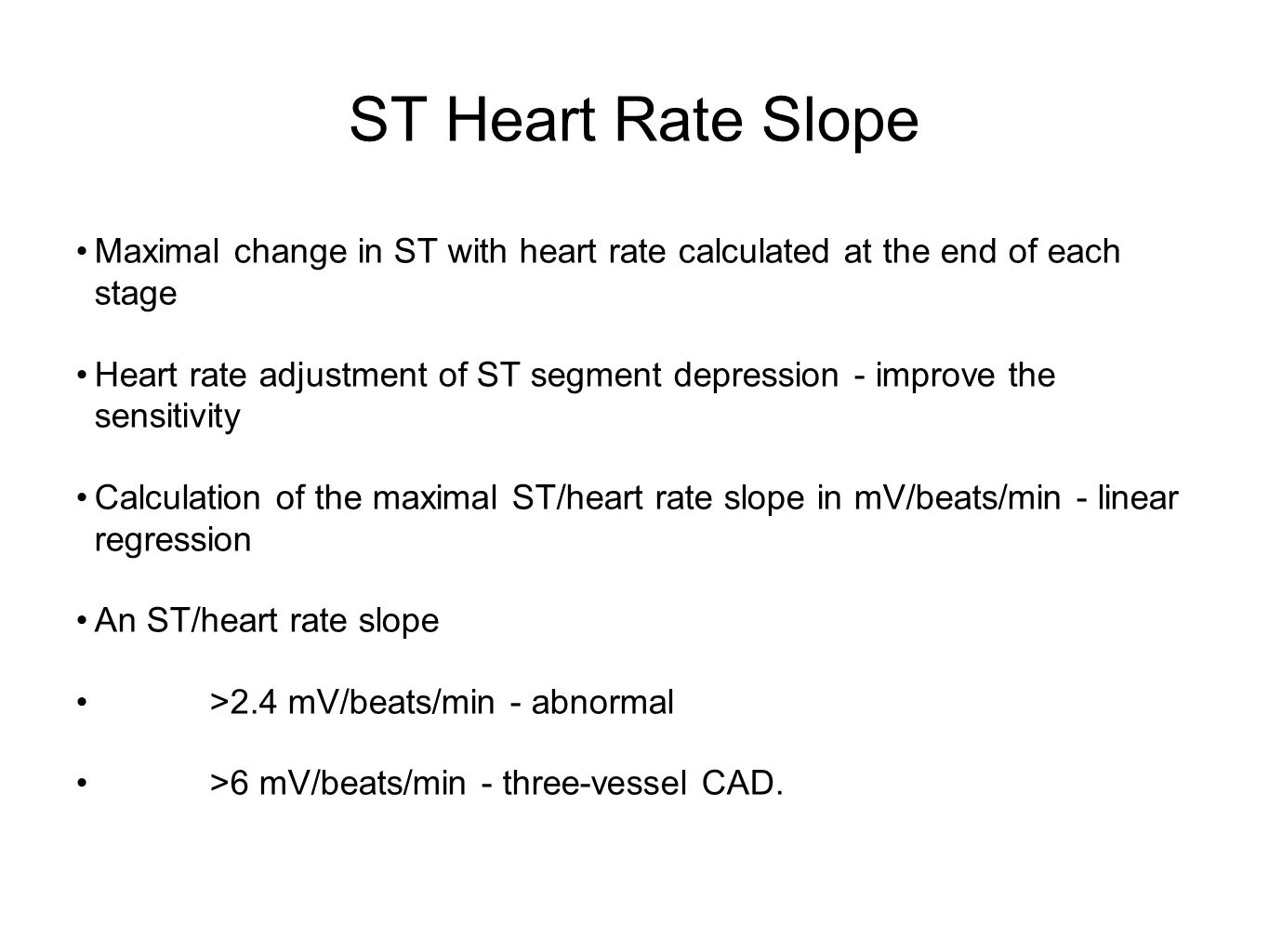 ST Heart Rate Slope Maximal change in ST with heart rate calculated at the end of each stage Heart rate adjustment of ST segment depression - improve