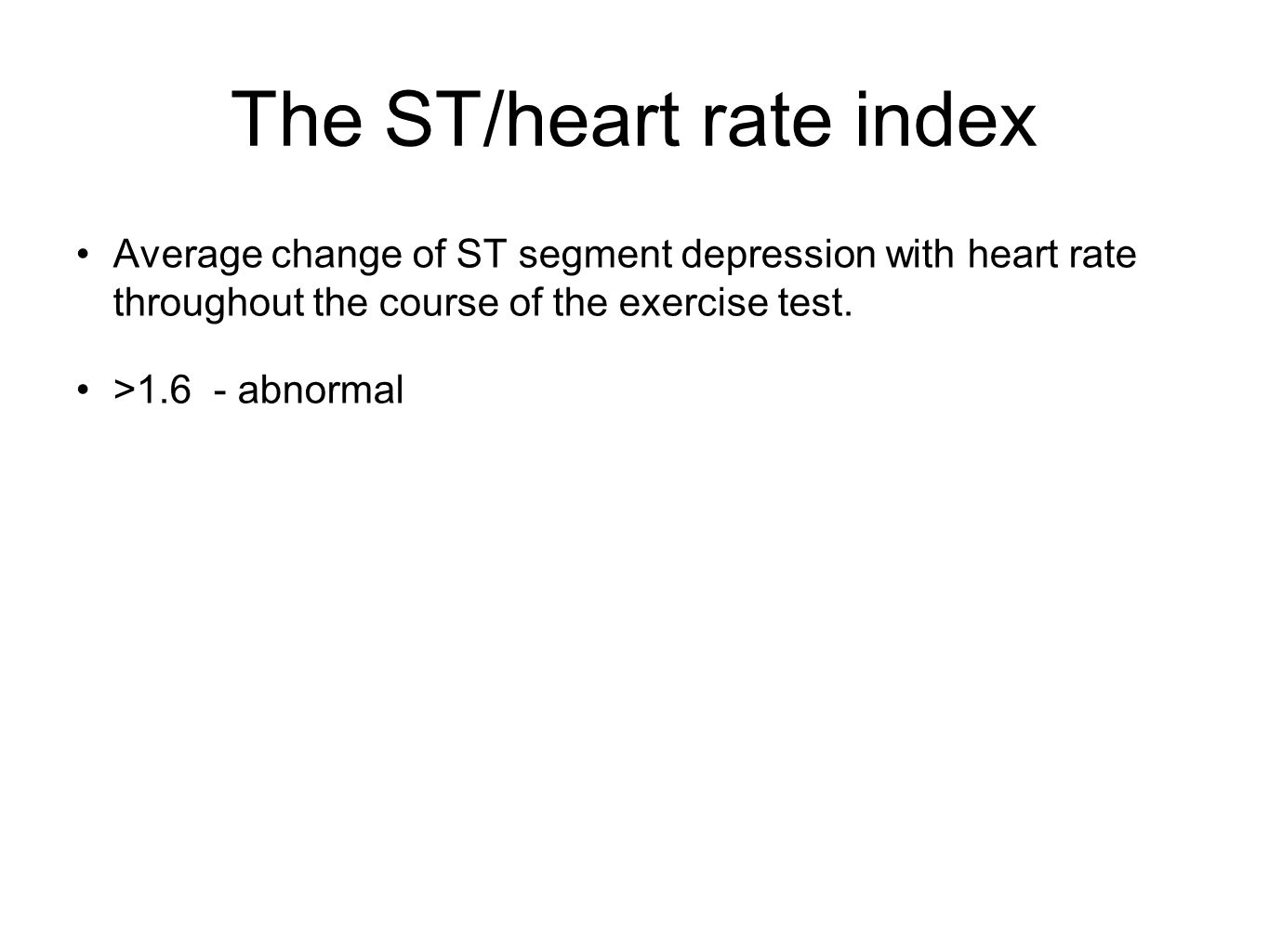 The ST/heart rate index Average change of ST segment depression with heart rate throughout the course of the exercise test. >1.6 - abnormal