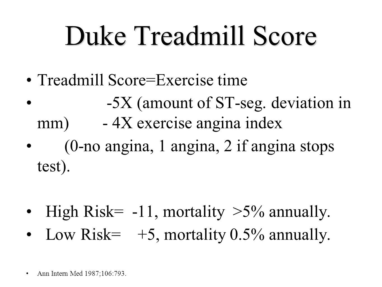 Duke Treadmill Score Treadmill Score=Exercise time -5X (amount of ST-seg. deviation in mm) - 4X exercise angina index (0-no angina, 1 angina, 2 if ang