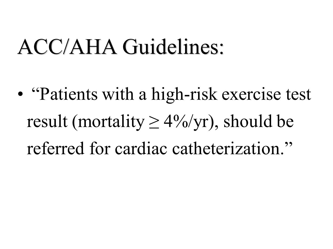 """ACC/AHA Guidelines: """"Patients with a high-risk exercise test result (mortality ≥ 4%/yr), should be referred for cardiac catheterization."""""""