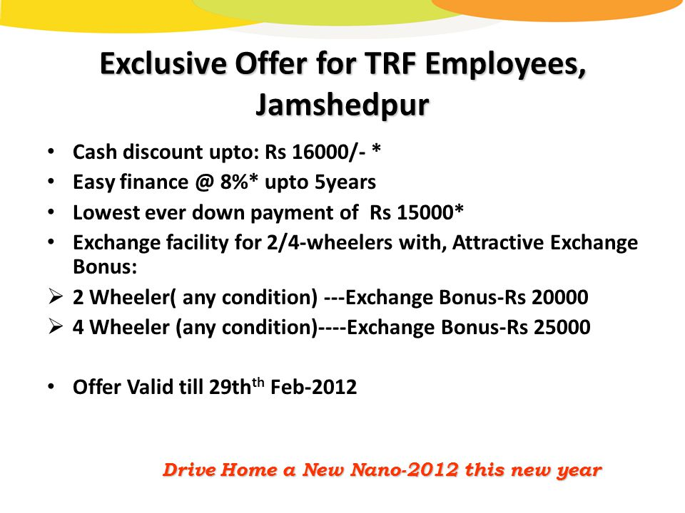 Exclusive Offer for TRF Employees, Jamshedpur Cash discount upto: Rs 16000/- * Easy finance @ 8%* upto 5years Lowest ever down payment of Rs 15000* Exchange facility for 2/4-wheelers with, Attractive Exchange Bonus:  2 Wheeler( any condition) ---Exchange Bonus-Rs 20000  4 Wheeler (any condition)----Exchange Bonus-Rs 25000 Offer Valid till 29th th Feb-2012 Drive Home a New Nano-2012 this new year